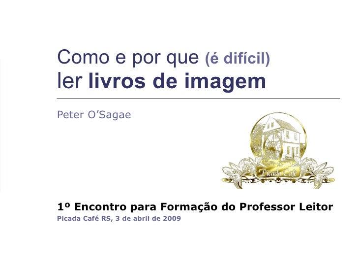 Peter O'Sagae 1º Encontro para Formação do Professor Leitor   Picada Café RS, 3 de abril de 2009 Como e por que  (é difíci...