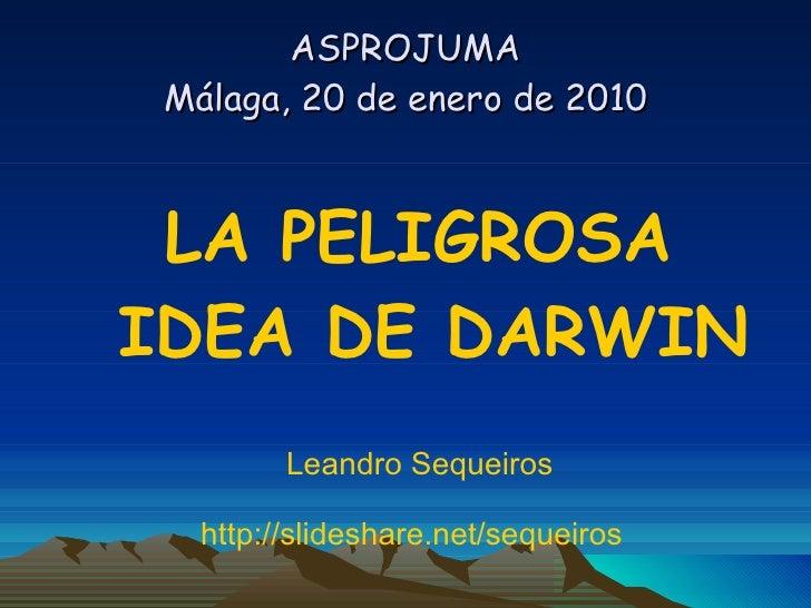 ASPROJUMA Málaga, 20 de enero de 2010 <ul><li>LA PELIGROSA IDEA DE DARWIN </li></ul><ul><li>Leandro Sequeiros  </li></ul><...