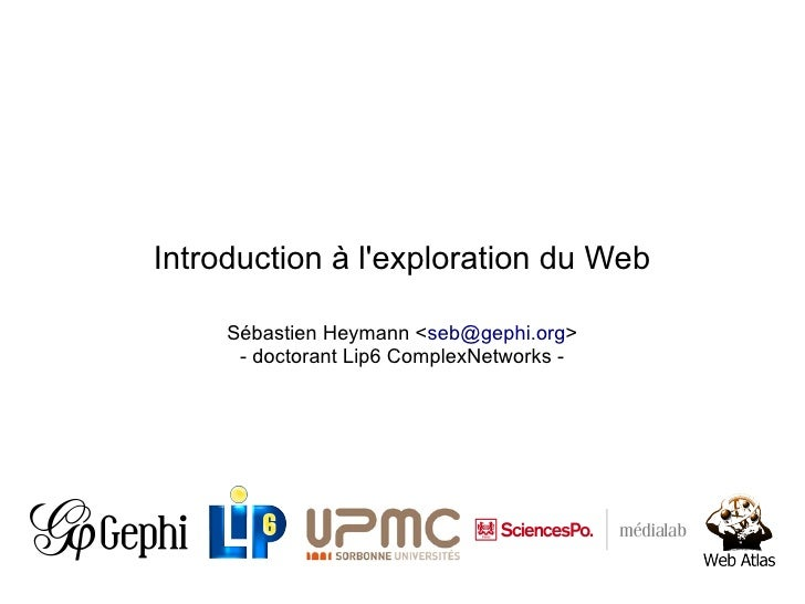 Introduction à lexploration du Web     Sébastien Heymann <seb@gephi.org>      - doctorant Lip6 ComplexNetworks -
