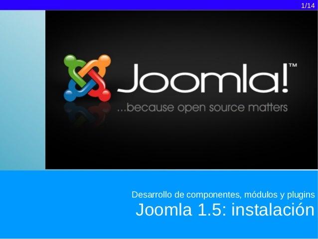 1/14Desarrollo de componentes, módulos y pluginsJoomla 1.5: instalación