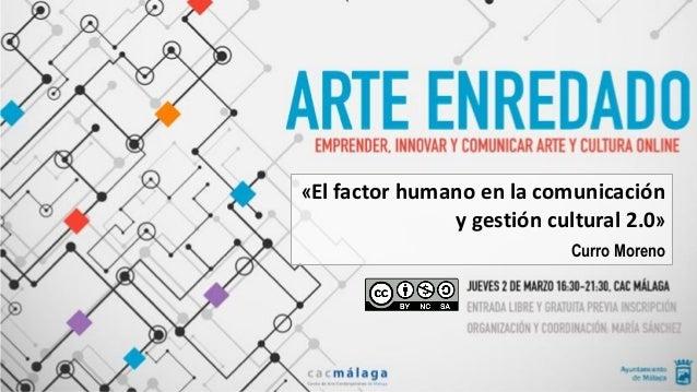«El factor humano en la comunicación y gestión cultural 2.0» Curro Moreno