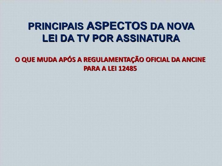 PRINCIPAIS ASPECTOS DA NOVA     LEI DA TV POR ASSINATURAO QUE MUDA APÓS A REGULAMENTAÇÃO OFICIAL DA ANCINE                ...