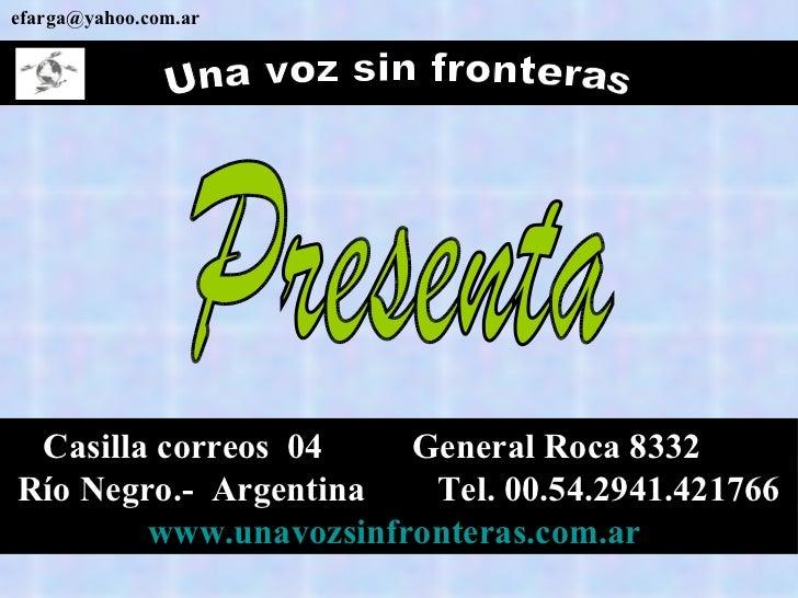 Una voz sin fronteras [email_address] Casilla correos  04  General Roca 8332  Río Negro.-  Argentina  Tel. 00.54.2941.4217...