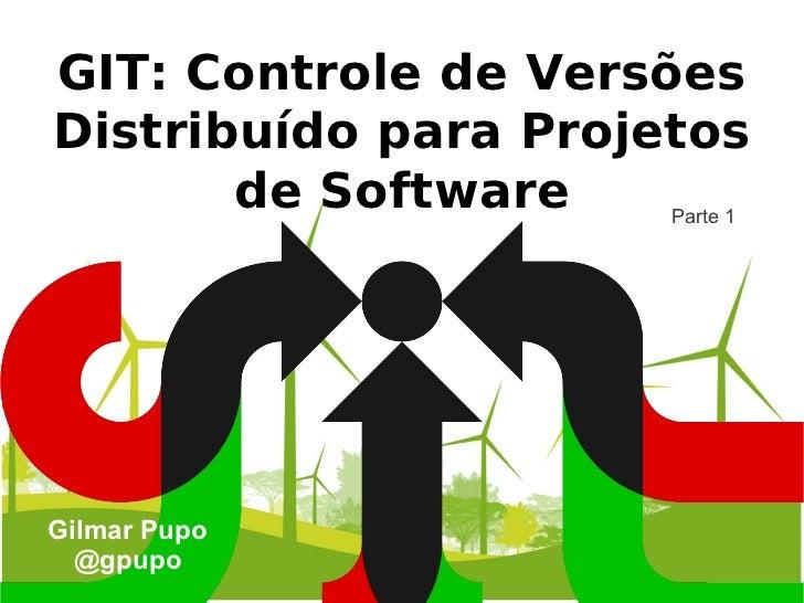 GIT: Controle de VersõesDistribuído para Projetos       de Software    Parte 1Gilmar Pupo  @gpupo