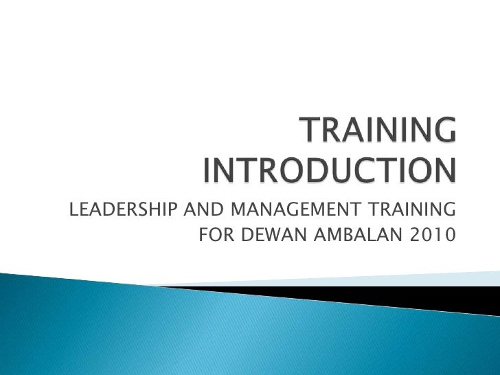TRAINING INTRODUCTION<br />LEADERSHIP AND MANAGEMENT TRAINING<br />FOR DEWAN AMBALAN 2010<br />