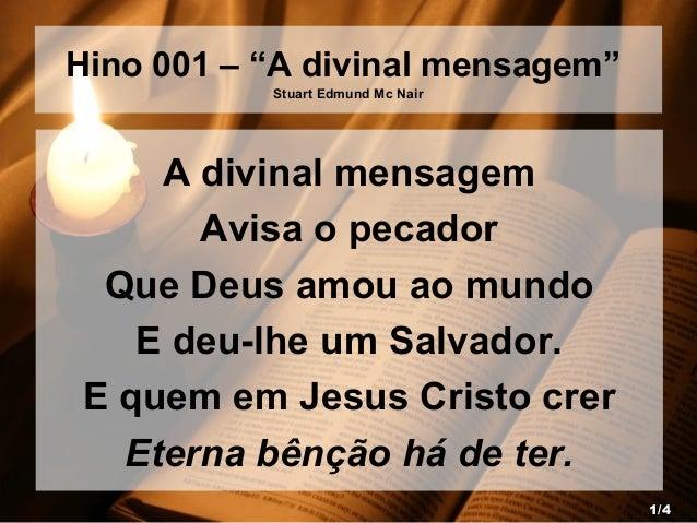 """Hino 001 – """"A divinal mensagem"""" Stuart Edmund Mc Nair A divinal mensagem Avisa o pecador Que Deus amou ao mundo E deu-lhe ..."""