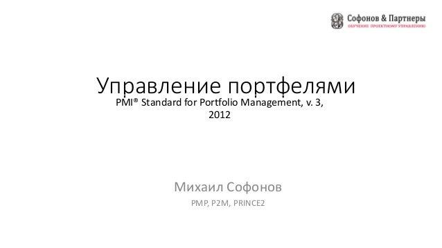 Управление портфелями PMI® Standard for Portfolio Management, v. 3, 2012 Михаил Софонов PMP, P2M, PRINCE2