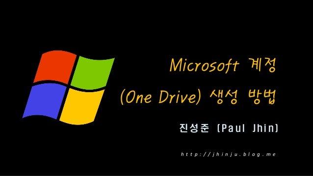 진 성 준 ( P a u l J h i n ) Microsoft 계정 (One Drive) 생성 방법 h t t p : / / j h i n j u . b l o g . m e