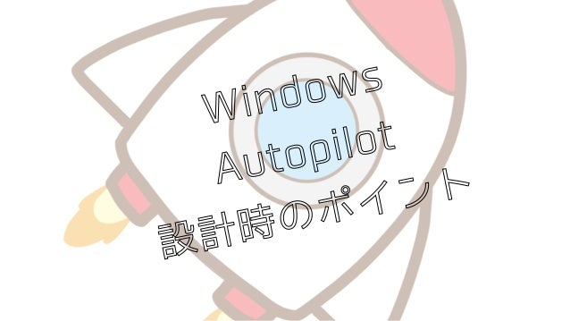 Windows Autopilot 設計時のポイント 第1回EMS勉強会 2019/07/27Yoshihide Kimura