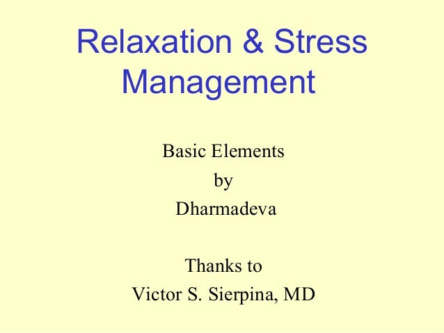 Relaxation & Stress Management Basic Elements by Dharmadeva Thanks to Victor S. Sierpina, MD