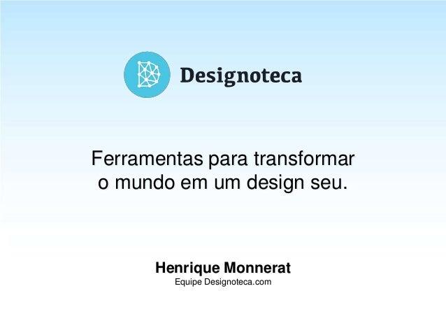 14.08.2013Henrique Monnerat Equipe Designoteca.com Ferramentas para transformar o mundo em um design seu.