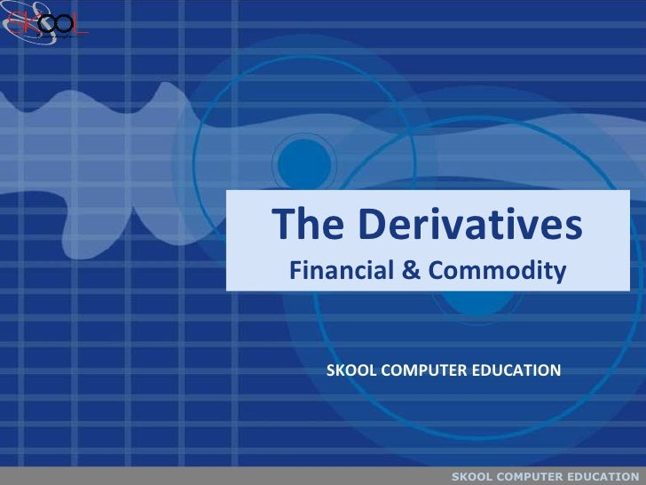 The Derivatives Financial & Commodity SKOOL COMPUTER EDUCATION