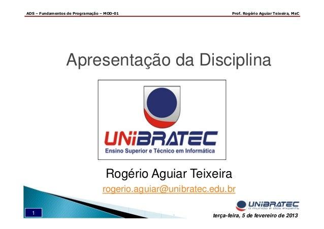 ADS – Fundamentos de Programação – MOD-01 Prof. Rogério Aguiar Teixeira, MsC 1 terça-feira, 5 de fevereiro de 2013 Apresen...
