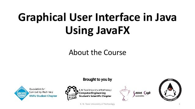 Brought to you by Graphical User Interface in Java Using JavaFX About the Course 1K. N. Toosi University of Technology