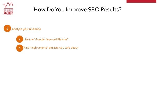 """Analyze your audience How DoYou Improve SEO Results? 3 a Use the """"Google Keyword Planner"""" b Find """"high volume"""" phrases you..."""