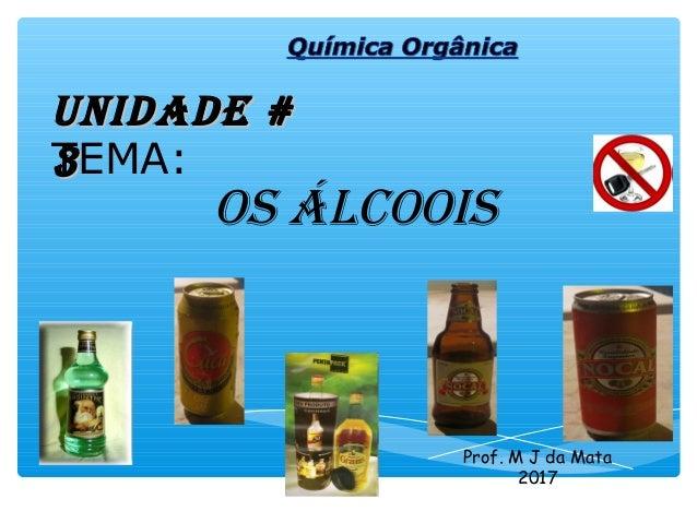 os Álcoois Prof. M J da Mata 2016 UNiDADE #UNiDADE # 33TEMA:
