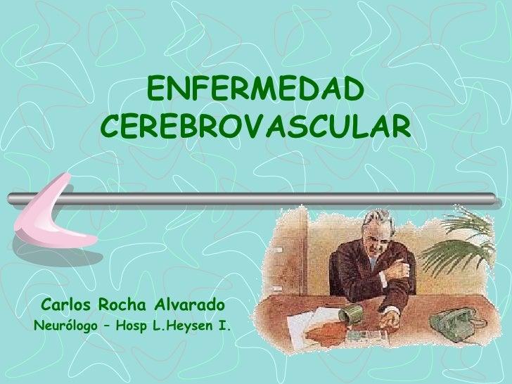ENFERMEDAD         CEREBROVASCULARCarlos Rocha AlvaradoNeurólogo – Hosp L.Heysen I.