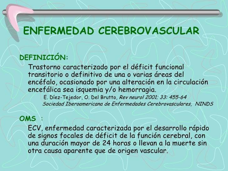 ENFERMEDAD CEREBROVASCULARDEFINICIÓN:  Trastorno caracterizado por el déficit funcional  transitorio o definitivo de una o...