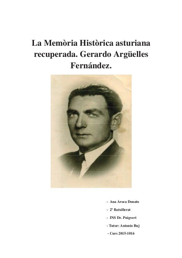 La Memòria Històrica asturiana recuperada. Gerardo Argüelles Fernández. - Ana Aroca Donato - 2º Batxillerat - INS Dr. Puig...