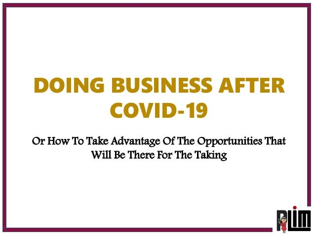 DOING BUSINESS AFTER COVID-19 Or How To Take Advantage Of The Opportunities That Will Be There For The Taking