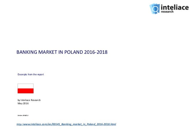 BANKING MARKET IN POLAND 2016-2018 by Inteliace Research May 2016 Version: 2016/5.2 http://www.inteliace.com/en/00145_Bank...