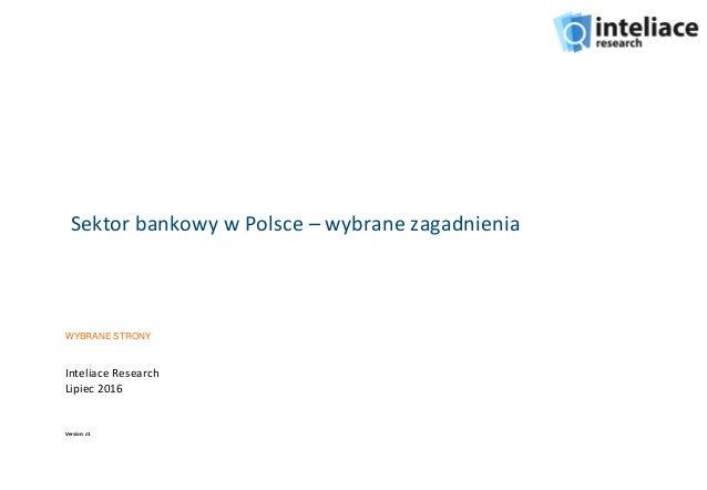 Sektor bankowy w Polsce – wybrane zagadnienia Inteliace Research Lipiec 2016 Version: z1 WYBRANE STRONY
