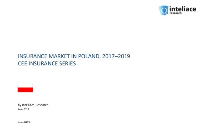 INSURANCE MARKET IN POLAND, 2017–2019 CEE INSURANCE SERIES by Inteliace Research June 2017 Version: 2017/4b