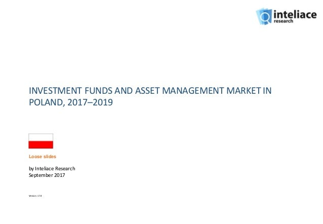 INVESTMENT FUNDS AND ASSET MANAGEMENT MARKET IN POLAND, 2017–2019 by Inteliace Research September 2017 Version: 17.4 Loose...