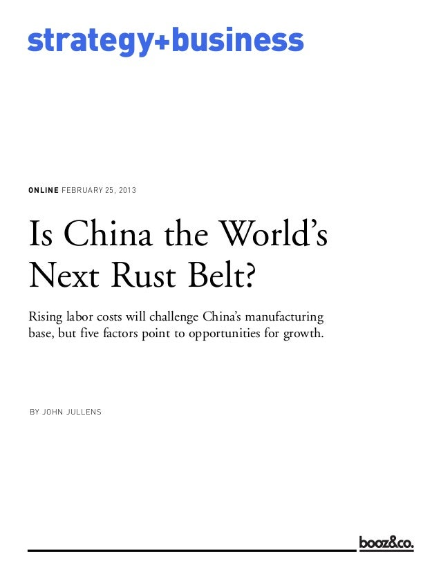 ONLINE FEBRUARY 25, 2013strategy+businessIs China the World'sNext Rust Belt?Rising labor costs will challenge China's manu...