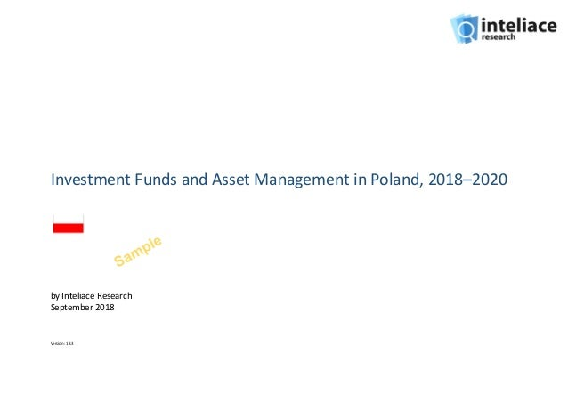Investment Funds and Asset Management in Poland, 2018–2020 by Inteliace Research September 2018 Version: 18.3