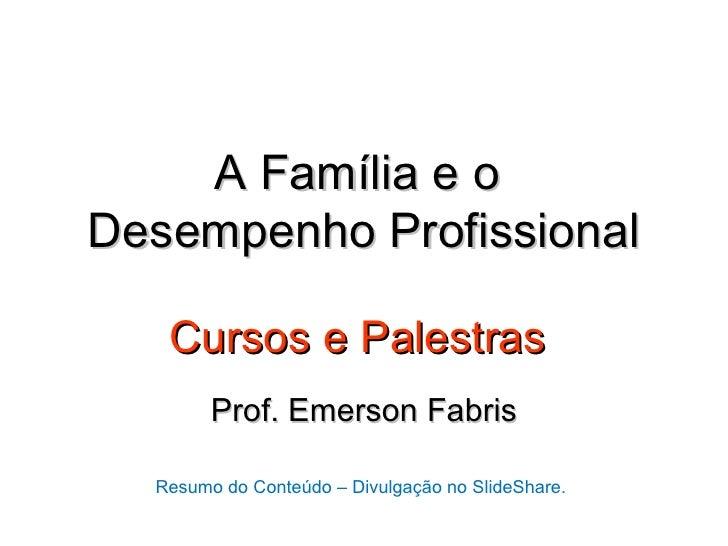 A Família e oDesempenho Profissional   Cursos e Palestras        Prof. Emerson Fabris  Resumo do Conteúdo – Divulgação no ...