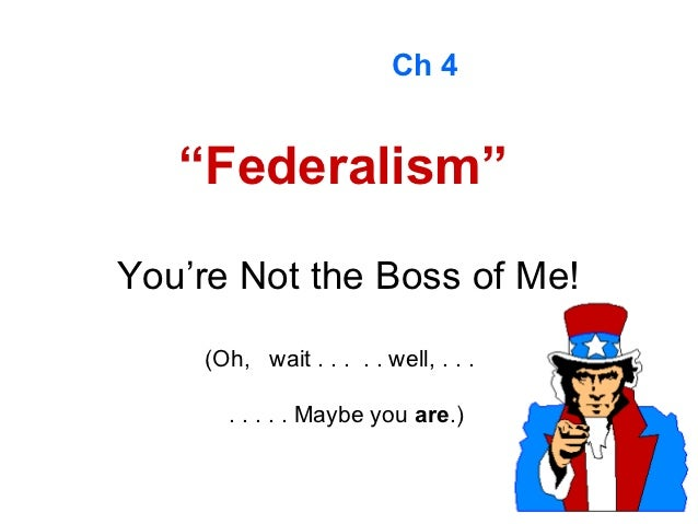 "Ch 4   ""Federalism""You're Not the Boss of Me!    (Oh, wait . . . . . well, . . .      . . . . . Maybe you are.)"