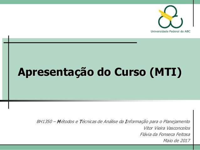Apresentação do Curso (MTI) BH1350 – Métodos e Técnicas de Análise da Informação para o Planejamento Prof. Vitor Vieira Va...