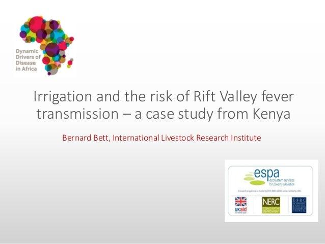 Irrigation and the risk of Rift Valley fever transmission – a case study from Kenya Bernard Bett, International Livestock ...