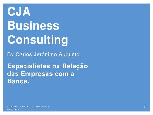 CJA Business Consulting By Carlos Jerónimo Augusto Especialistas na Relação das Empresas com a Banca. C J A B C b y C a r ...