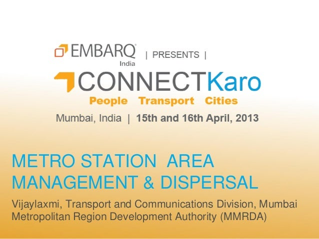 METRO STATION AREAMANAGEMENT & DISPERSALVijaylaxmi, Transport and Communications Division, MumbaiMetropolitan Region Devel...