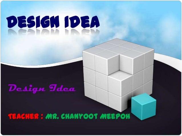 Design IdeaDesign IdeaTeacher : Mr. Chanyoot Meepoh