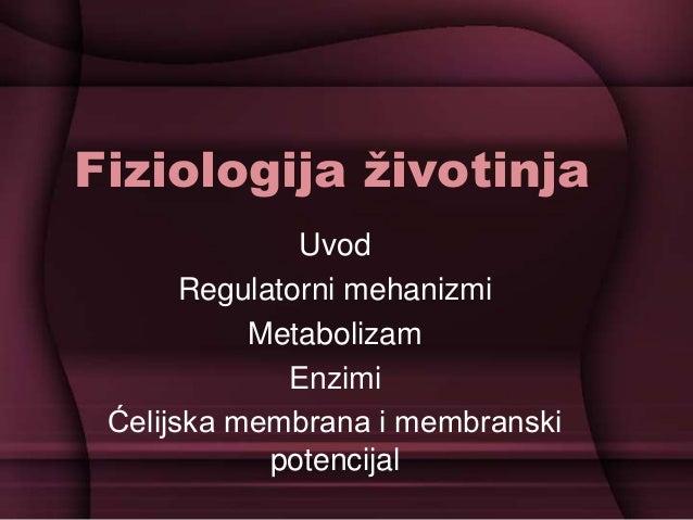 Fiziologija životinja Uvod Regulatorni mehanizmi Metabolizam Enzimi Ćelijska membrana i membranski potencijal