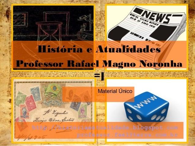 http://historiaeatualidade.blogspot.com professor.fael@terra.com.br Material Único 1 História e Atualidades Professor Rafa...