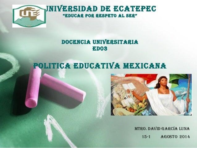 "universidad de eCaTePeC ""eduCar POr resPeTO aL ser"" dOCenCia universiTaria ed03 POLiTiCa eduCaTiva MeXiCana MTrO. david Ga..."