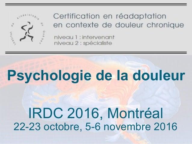 Psychologie de la douleur IRDC 2016, Montréal 22-23 octobre, 5-6 novembre 2016