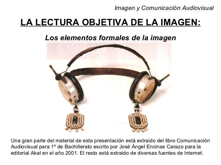 Imagen y Comunicación Audiovisual    LA LECTURA OBJETIVA DE LA IMAGEN:              Los elementos formales de la imagenUna...