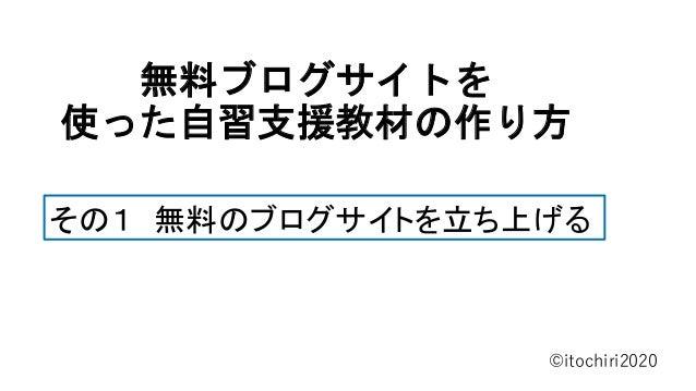 無料ブログサイトを 使った自習支援教材の作り方 ©itochiri2020 その1 無料のブログサイトを立ち上げる
