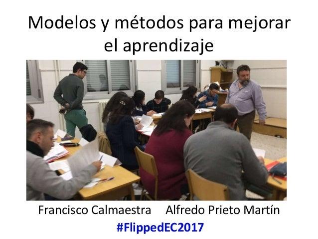 Modelos y métodos para mejorar el aprendizaje Francisco Calmaestra Alfredo Prieto Martín #FlippedEC2017