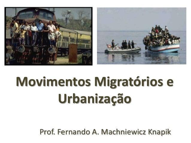 Prof. Fernando A. Machniewicz Knapik Movimentos Migratórios e Urbanização