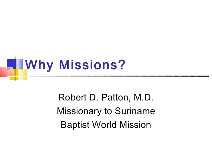 Why Missions?    Robert D. Patton, M.D.    Missionary to Suriname     Baptist World Mission