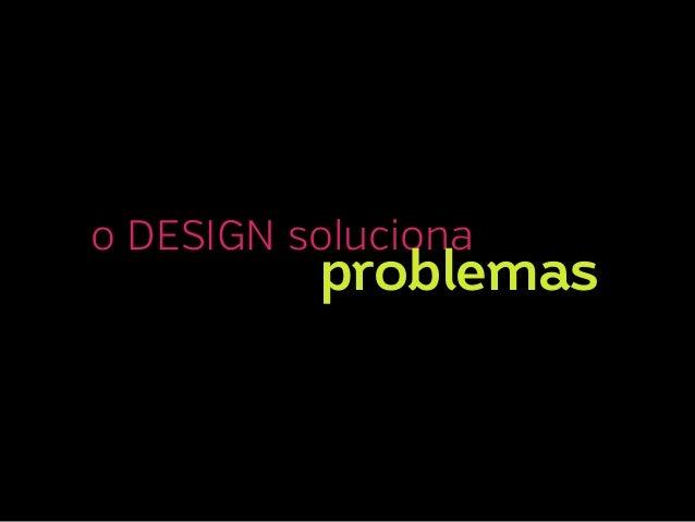 o DESIGN soluciona  problemas