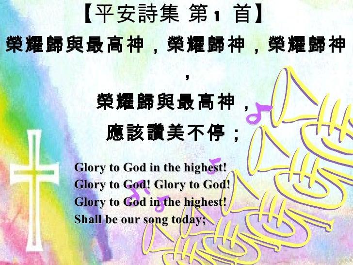 【 平安詩集 第 1 首 】 榮耀歸與最高神,榮耀歸神,榮耀歸神, 榮耀歸與最高神, 應該讚美不停; Glory to God in the highest! Glory to God! Glory to God! Glory to God i...
