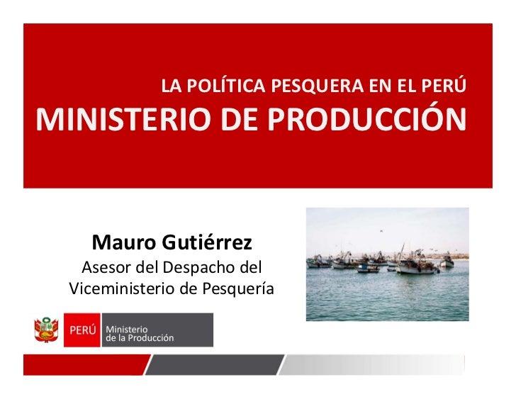 LAPOLÍTICAPESQUERAENELPERÚMINISTERIODEPRODUCCIÓN             MauroGutiérrez      AsesordelDespachodel    Vicem...