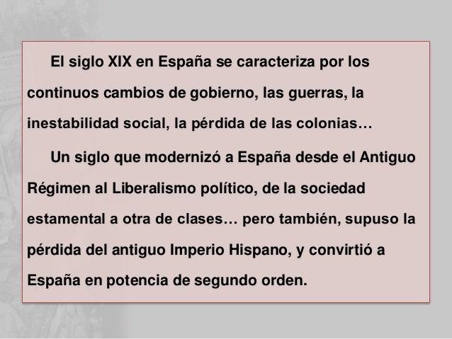 El siglo XIX en España se caracteriza por los continuos cambios de gobierno, las guerras, la inestabilidad social, la pérd...